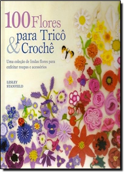 100 Flores Para Tricô e Crochê: Uma Coleção de Lindas Flores Para Enfeitar Roupas e Acessórios, livro de Lesley Stanfeld