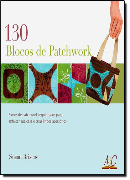 130 Blocos de Patchwork: Blocos de Patchwork Requintados Para Enfeitar e Criar Lindos Acessórios, livro de Suzan Briscoe