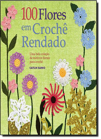 100 Flores em Crochê Rendado: Uma Bela Colecão de Motivos Florais Para Crochê, livro de Caitlin Sainio