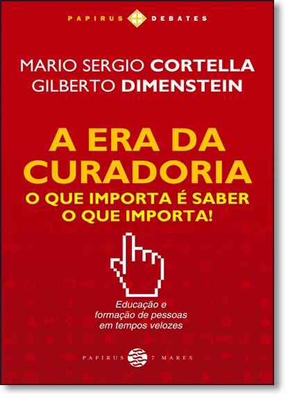 Era da Curadoria, A: O Que Importa É Saber o Que Importa! - Coleção Papirus Debates, livro de Mario Sergio Cortella