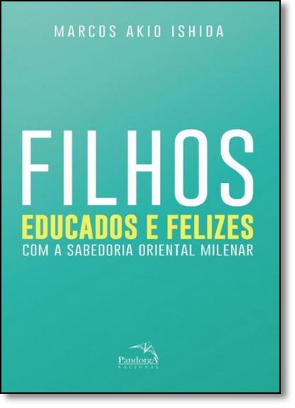 Filhos Educados e Felizes: Com a Sabedoria Oriental Milenar, livro de Marcos Akio Ishida