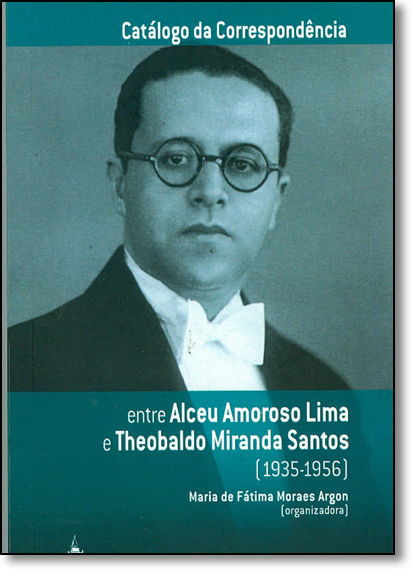 Catálogo da Correspondência: Entre Alceu Amoroso Lima e Theobaldo Miranda Santos 1935-1956 - Coleção Correspondência, livro de Maria de Fátima Moraes Argon