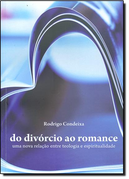 Divórcio ao Romance, Do - Uma Nova Relação entre Teologia e Espiritualidade, livro de Rodrigo Condeixa