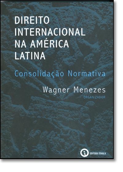 Direito Internacional na América Latina: Consolidação Normativa, livro de Wagner Menezes