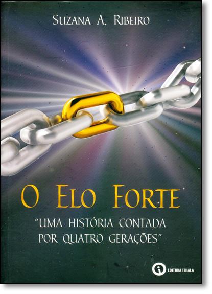 Elo Forte, O: Uma História Contada Por Quatro Gerações, livro de Suzana A. Ribeiro