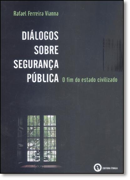 Diálogos Sobre Segurança Pública: O fim do Estado Civilizado, livro de Rafael Ferreira Vianna