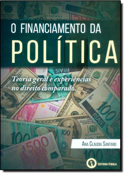 Financiamento da Política, O: Teoria Geral e Experiências no Direito Comparado, livro de Ana Claudia Santano