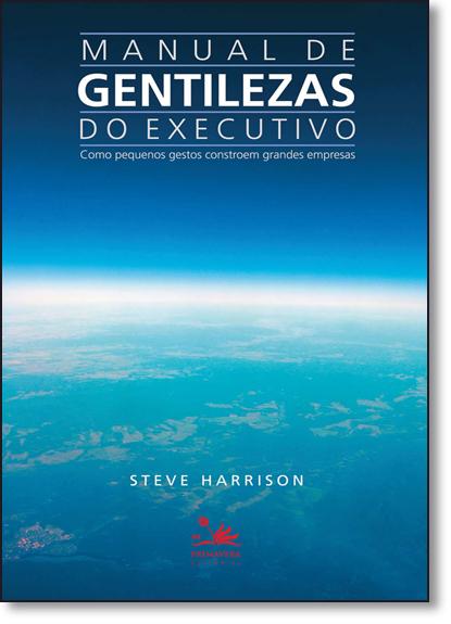 Manual de Gentilezas do Executivo: Como Pequenos Gestos Constroem Grandes, livro de Steve Harrison