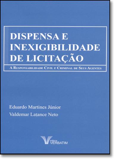 Dispensa e Inexigibilidade de Licitação: a Responsabilidade Civil e Criminal de Seus Agentes, livro de Valdemar Latance Neto