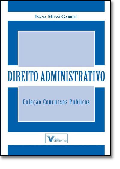 Direito Administrativo - Col. Concursos Públicos, livro de Ivana Mussi Gabriel