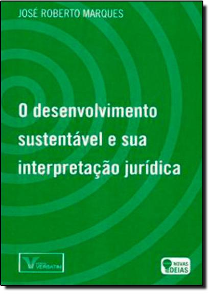 Desenvolvimento Sustentável e a Sua Interpretação Jurídica, O, livro de José Roberto Marques