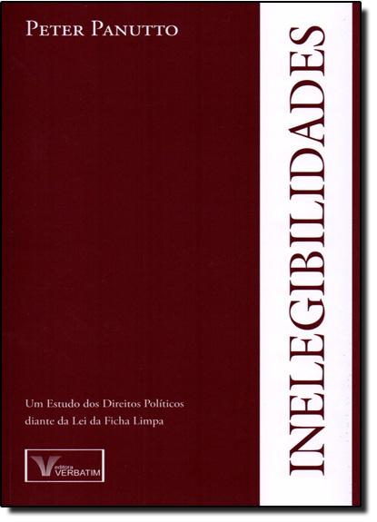 Inelegibilidades: Um Estudo dos Direitos Políticos Diante da Lei da Ficha Limpa, livro de Peter Panutto