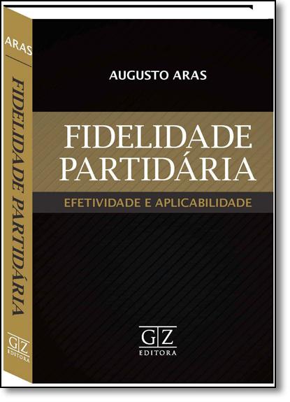 Fidelidade Partidária Efetividade e Aplicabilidade: Fidelidade Partidária, livro de Augusto Aras
