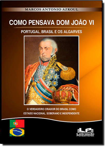 Como Pensava Dom João Vi: Portugal, Brasil e os Algarves, livro de Marcos Antonio Azkoul