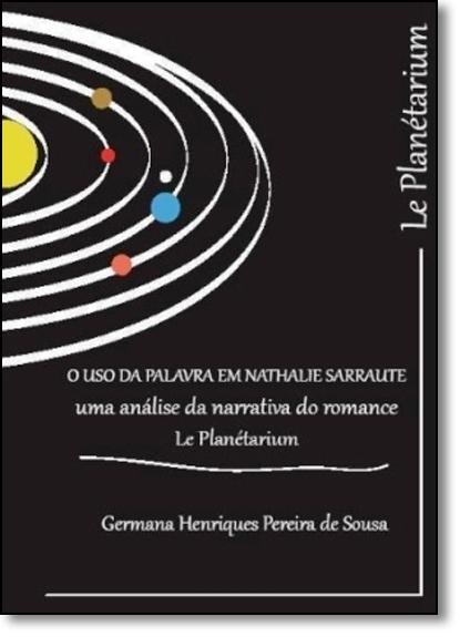 Uso da Palavra em Nathalie Sarraute, O - Uma Análise da Narrativa do Romance Le Planétarium, livro de Germana Henriques Pereira de Sousa