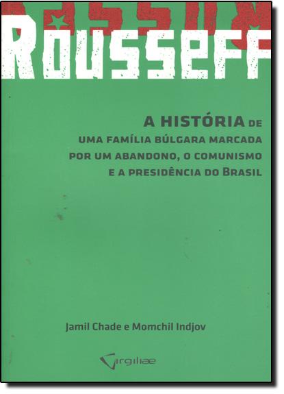 Rousseff: A História de Uma Família Búlgara Marcada Por Um Abandono, o Comunismo e a Presidência do Brasil, livro de Jamil Chade