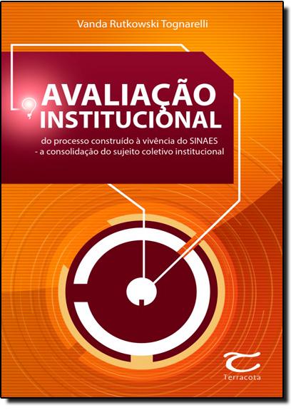 Avaliação Institucional: Do Processo Construído À Vivência Do Sinaes - A Consolidação Do Sujeito Coletivo Institucional, livro de Vanda Rutkowski Tognarelli