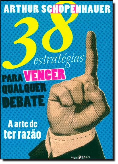 38 Estratégias Para Vencer Qualquer Debate: A Arte de Ter Razão, livro de Arthur Schopenhauer