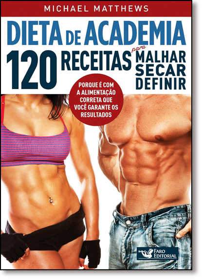 Dieta de Academia: 120 Receitas Para Malhar, Secar, Definir, livro de Michael Matthews