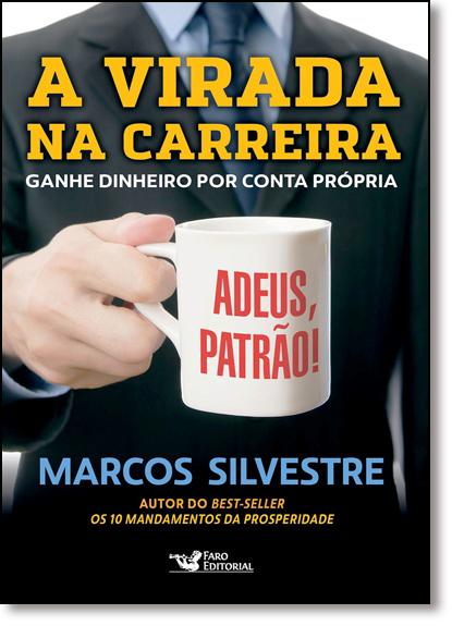 Virada na Carreira, A: Ganhe Dinheiro por Conta Própria, livro de Marcos Silvestre