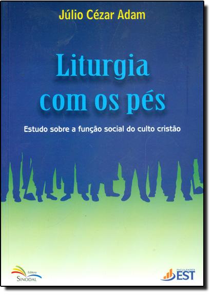 Liturgia Com os Pés - Estudo Sobre a Função Social do Culto Cristão, livro de Júlio Cézar Adam