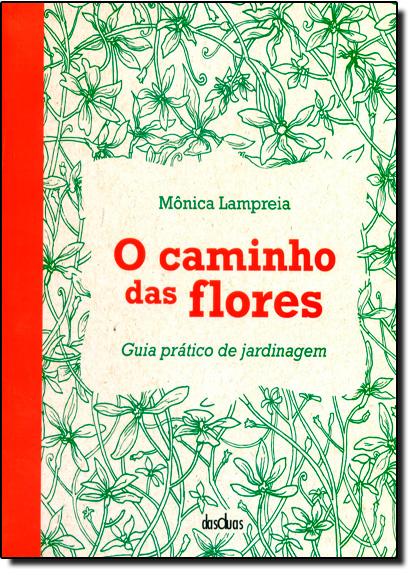 Caminho das Flores, O: Guia Prático de Jardinagem, livro de Monica Lampreia