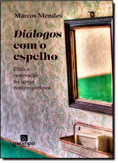 Diálogos com o Espelho: Ética e Renovação na Igreja Contemporânea, livro de Marcos Mendes