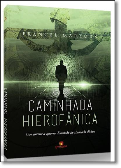 Caminhada Hierofânica: Um Convite À Quarta Dimensão do Chamado Divino, livro de Francel Marzork