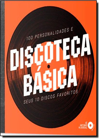 Discoteca Básica: 100 Personalidades e Seus 10 Discos Favoritos, livro de Zé Antonio Algodoal