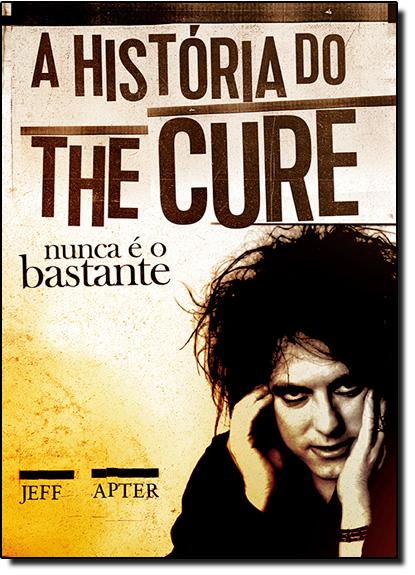 História do The Cure. A: Nunca É o Bastante, livro de Jeff Apter