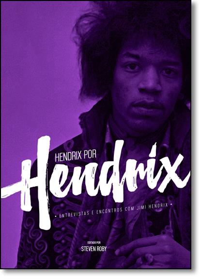 Hendrix Por Hendrix: Entrevistas e Encontros com Jimi Hendrix, livro de Steven Roby