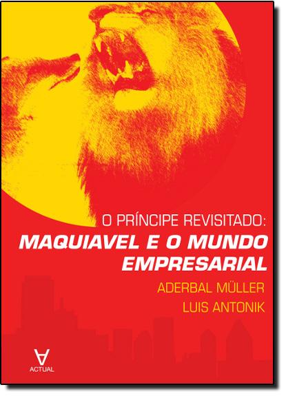 Princípe Revisitado: Maquiavel e o Mundo Empresarial, O, livro de Aderbal Muller