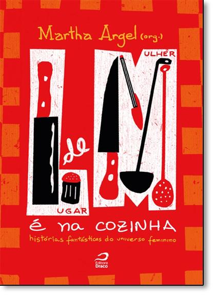 Lugar de Mulher É na Cozinha: Histórias Fantásticas do Universo Feminino, livro de Martha Argel