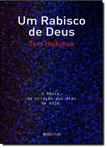 Rabisco de Deus, Um: O Pênis, da Criação aos Dias de Hoje, livro de Tom Hickman