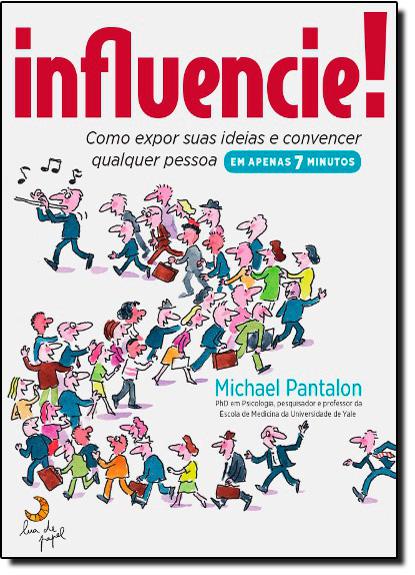 Influencie!: Como Expor Suas Ideias e Convencer Qualquer Pessoa em Apenas 7 Minutos, livro de Michael Pantalon