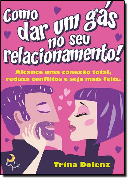 Como Dar um Gás no Seu Relacionamento: Alcance Sua Conexão Total, Reduza os Conflitos e Seja Mais Feliz, livro de Trina Dolenz