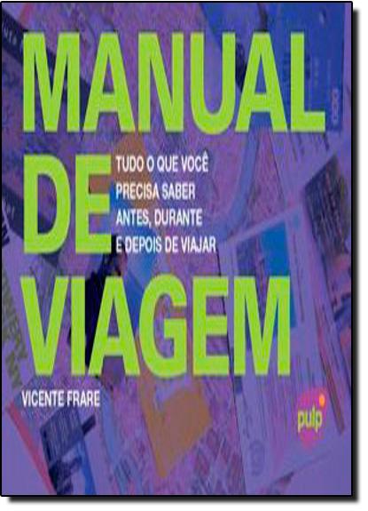 Manual de Viagem - Tudo o Que Voce Precisa Saber Antes, Durante e Depois de Viajar, livro de Vicente Frare