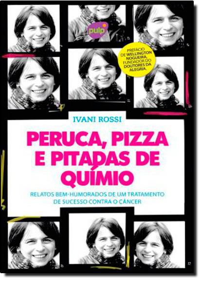 Peruca, Pizza e Pitadas de Quimio: Relatos Bem-Humorados de Um Tratamento de Sucesso Contra o Câncer, livro de Ivani Rossi