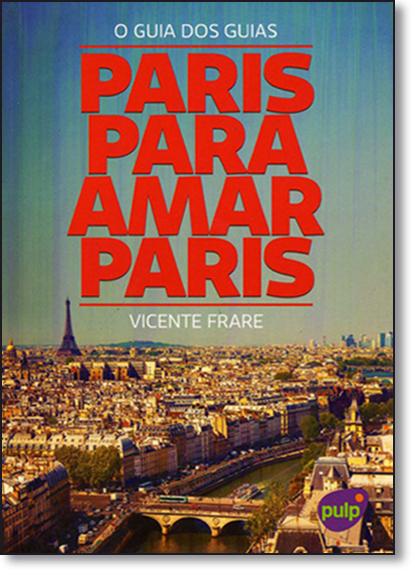 Paris Para Amar Paris: O Guia dos Guias, livro de Vicente Frare