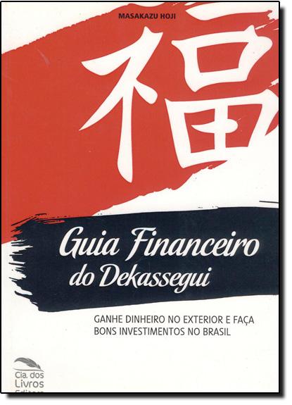 Guia Financeiro do Dekassegui: Ganhe Dinheiro no Exterior e Faça Bons Investimentos no Brasil, livro de Masakazu Hoji