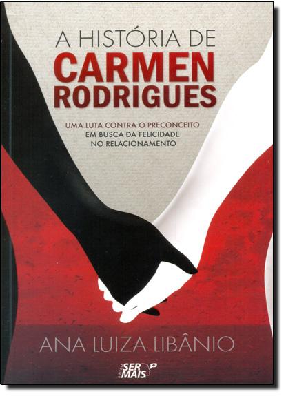 História de Carmen Rodrigues, A: Uma Luta Contra o Preconceito em Busca da Felicidade no Relacionamento, livro de Ana Luiza Libâno