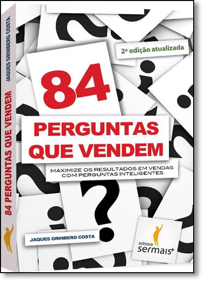 84 Perguntas Que Vendem: Maximize os Resultados em Vendas Com Perguntas Inteligentes, livro de Jaques Grinberg Costa