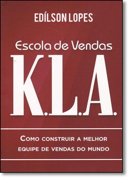 Escola de Venda Kla: Como Construir a Melhor Equipe de Vendas do Mundo, livro de Edílson Lopes