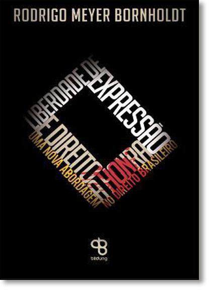 Liberdade de Expressão e Direito À Honra: Uma Nova Abordagem no Direito Brasileiro, livro de Rodrigo Meyer Bornholdt