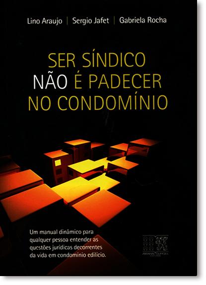 Ser Síndico Não É Padecer no Condomínio: Um Manual Dinâmico Para Qualquer Pessoa Entender as Questões Jurídicas, livro de Lino Araújo