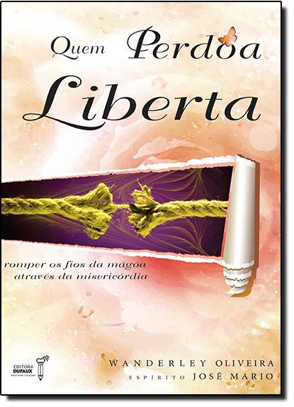 Quem Perdoa Liberta: Romper os Fios das Magoa Atraves da Misericordia, livro de José Mário