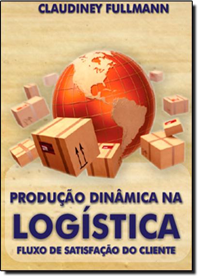 Produção Dinâmica na Logístico: Fluxo de Satisfação do Cliente, livro de Claudiney Fullmann
