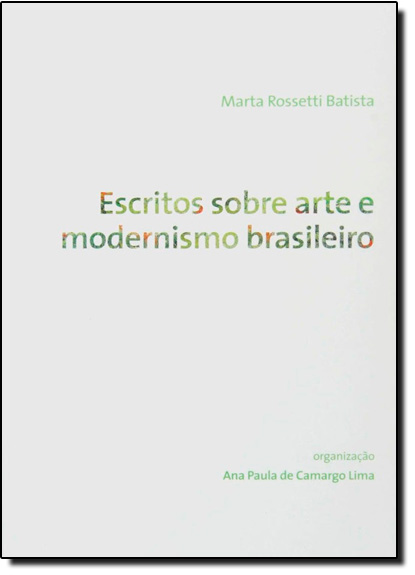 Escritos Sobre Arte e Modernismo Brasileiro: Marta Rossett, livro de Marta Rossetti Batista