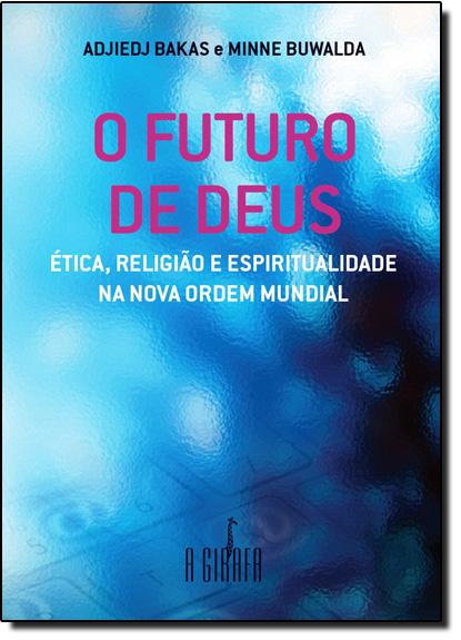 Futuro de Deus, O: Ética, Religião e Espiritualidade na Nova Ordem Mundial, livro de Adjiedj Bakas