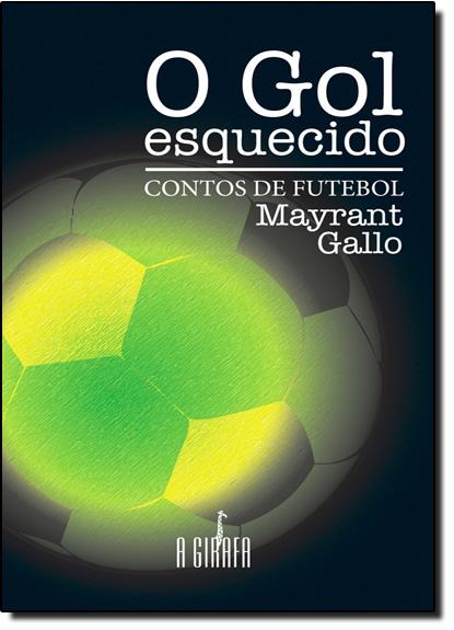 Gol Esquecido, O: Contos de Futebol, livro de Mayrant Gallo